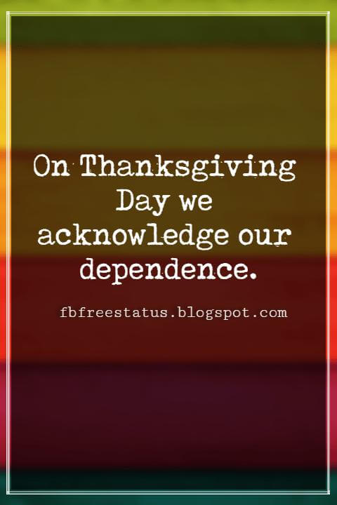 Inspiring Thanksgiving Quotes, On Thanksgiving Day we acknowledge our dependence. -William Jennings Bryan