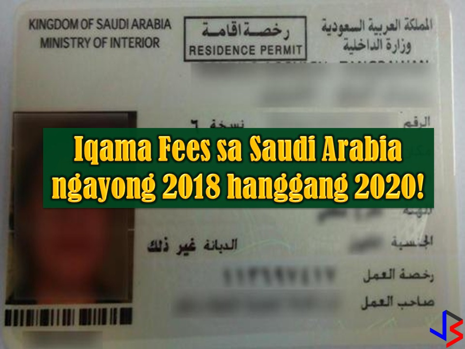 Saudi Arabia is still one of the top destinations of Overseas Filipino Workers (OFW), especially for skilled workers. To manage expatriate or foreign hiring in the kingdom, the government is using Iqama also known as a residence permit. This permit is being issued to all expatriate who arrived in Saudi Arabia on an employment visa.  But heads up expats in Saudi Arabia, because there is an increase in Iqama fees in the Kingdom starting this year until 2020. For OFWs in Saudi Arabia or for those who are planning to work in the country, the following are Iqama fees for the next few years.  Iqama Services Fee for 2018, 2019, and 2020  For Domestic Worker 600SR — Iqama fee for the first timer (500SR Iqama Fee + 100SR Work License Fee 650SR — for renewal  For Employees working in the business establishments (Starting January 1, 2018)  If more than 50% of the employees in your company are Saudi nationals, then your fees will be the following; Work Permit Fee — 3,600 SR Iqama Fee —650SR Average Insurance — 450 SR ___________________________ Total — 4,700 SR  If more than 50% of the employees in your sponsored company are foreign workers or expatriate, then your fees will be the following; Work Permit Fee — 4,800 SR Iqama Fee — 650 SR Average Insurance — 450 SR ___________________________ Total — 5,900 SR  For Employees working in the business establishments (Starting January 1, 2019)  If more than 50% of the employees in your sponsored company are Saudi nationals, then your fees will be the following; Work Permit Fee — 6,000 SR Iqama Fee —650SR Average Insurance — 450 SR ___________________________ Total — 7,100 SR  If more than 50% of the employees in your sponsored company are foreign workers or expatriate, then your fees will be the following; Work Permit Fee — 7,200 SR Iqama Fee — 650 SR Average Insurance — 450 SR ___________________________ Total — 8,300 SR  For Employees working in the business establishments (Starting January 1, 2020)  If more than 50% of the employees in your sponsored company are Saudi nationals, then your fees will be the following; Work Permit Fee — 8,400 SR Iqama Fee —650SR Average Insurance — 450 SR __________________________ Total — 9,500 SR  If more than 50% of the employees in your sponsored company are foreign workers or expatriate, then your fees will be the following; Work Permit Fee — 9,600 SR Iqama Fee — 650 SR Average Insurance — 450 SR _______________________________ Total — 10,700 SR