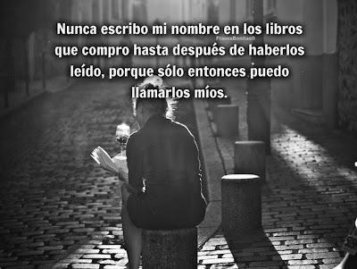 Nunca escribo mi nombre en los libros que compro hasta después de haberlos leído, porque sólo entonces puedo llamarlos míos.  -Carlo Dossi