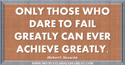 "36 Success Quotes To Motivate And Inspire You: ""Only those who dare to fail greatly can ever achieve greatly."" ― Robert F. Kennedy"