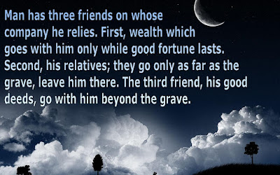 Quotes about friends:Man has three friends on whose company he relies, first, wealth which goes with him only while good fortune lasts, second, his relatives; they go only as far as the grave, leave him there. The third friend, his good deeds, goes with him behind the grave