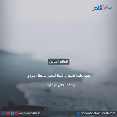 يجب علينا تغيير واقعنا لنطور عالمنا العربي وهذه بعض الإقتراحات