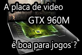 a placa de video nvidia geforce gtx 960m é boa para jogos