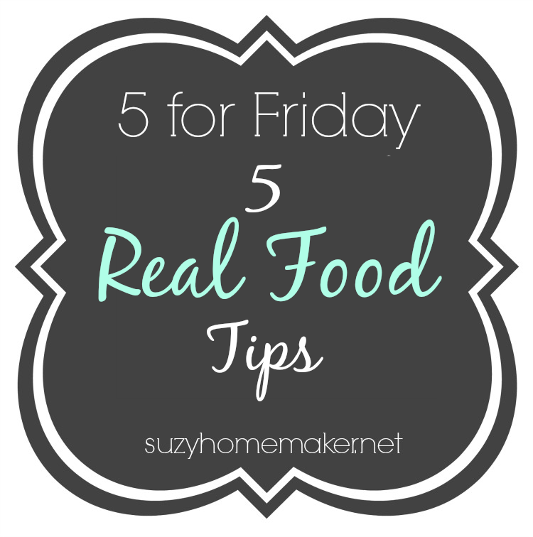 5 for friday - 5 real food tips | suzyhomemaker.net
