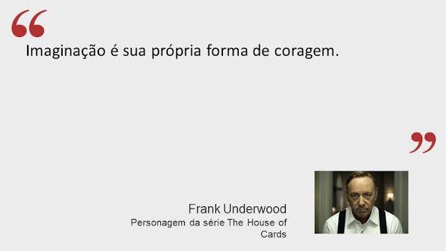 Imaginação é a sua própria forma de coragem - Frank Underwood