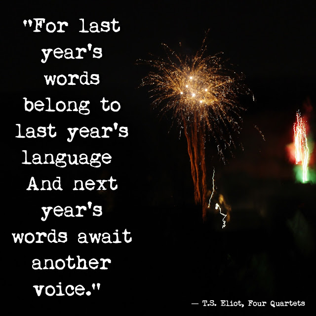 """For last year's words belong to last year's language  And next year's words await another voice.""  ― T.S. Eliot, Four Quartets"