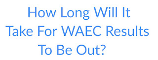 WHEN IS WAEC RESULTS COMING OUT?