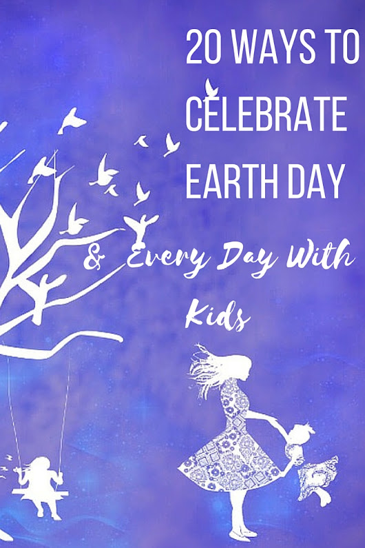 20 Ways To Celebrate Earth Day and Every Day With Kids.