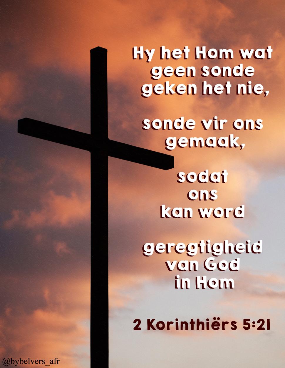 Want Hy het Hom wat geen sonde geken het nie, sonde vir ons gemaak, sodat ons kan word geregtigheid van God in Hom.  2 Korinthiërs 5:21 #afrikaans #bybelvers