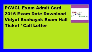 PGVCL Exam Admit Card 2016 Exam Date Download Vidyut Saahayak Exam Hall Ticket / Call Letter