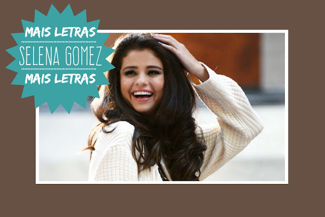 http://letrasmusicaspt.blogspot.pt/search?q=SELENA+GOMEZ