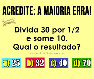 Cálculo simples: Divida 30 por 1/2 e some 10. Qual o resultado?