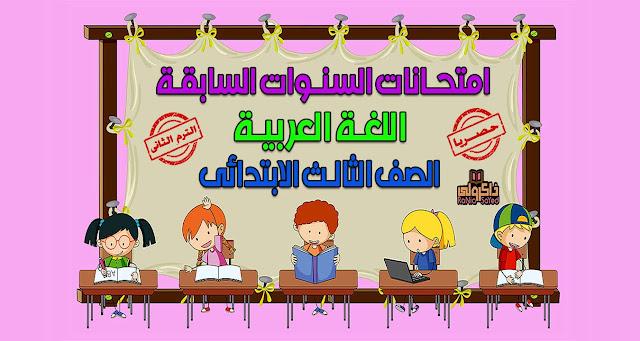 تحميل امتحانات السنوات السابقة في اللغة العربية للصف الثالث الابتدائي الترم الثاني (حصريا)