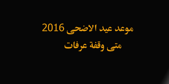"""موعد عيد الاضحى 2016 هام متى توقيت ميعاد العيد الكبير """"وقفة عرفات"""" تاريخ اول ايام عيد الاضحى دولة مصر"""