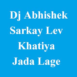 Dj Abhishek - Sarkay Lev Khatiya Jada Lage
