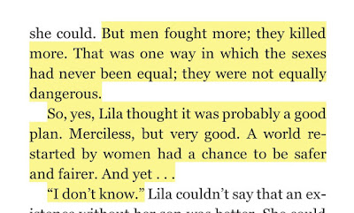 "But men fought more; they killed more. That was one way in which the sexes had never been equal; they were not equally dangerous. So, yes, Lila thought it was probably a good plan. Merciless, but very good. A world re-started by women had a chance to be safer and fairer. And yet . . . ""I don't know."""