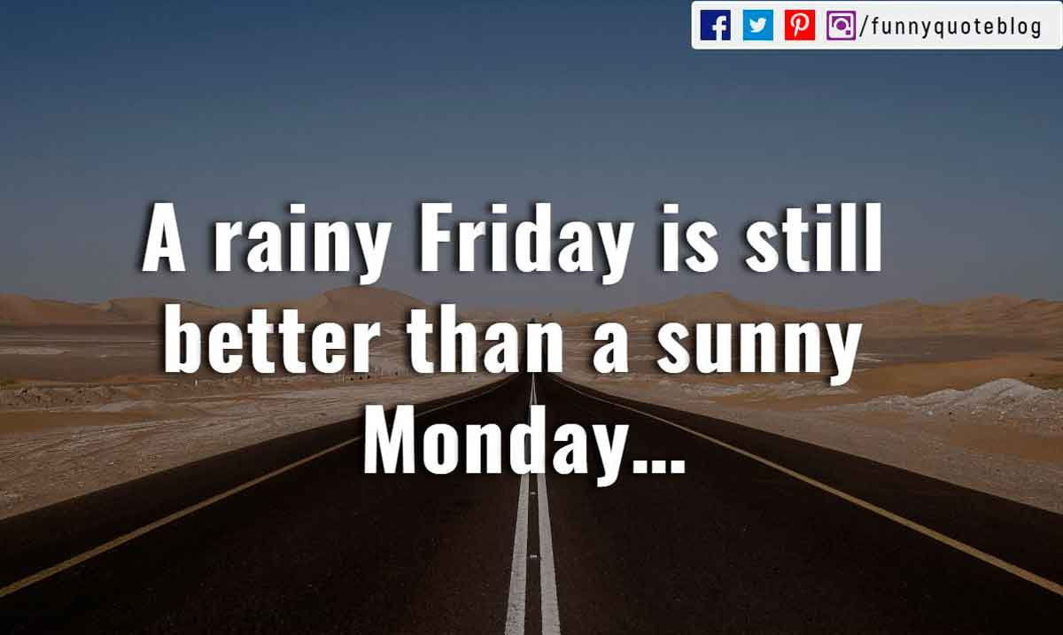A rainy Friday is still better than a sunny Monday…