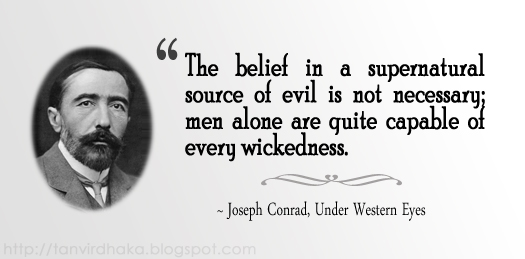 "18 best quotations by Joseph Conrad on dream, life, women, evil, civilization, human nature, and savagery. ""The belief in a supernatural source of evil is not necessary; men alone are quite capable of every wickedness."" ~ Joseph Conrad, Under Western Eyes"