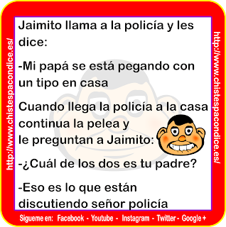 Jaimito llama a la policía y les dice: - Mi papá se está pegando con un tipo en casa Cuando llega la policía a la casa continua la pelea y le preguntan a Jaimito: - ¿Cuál de los dos es tu padre? - Eso es lo que están discutiendo señor policía  Jaimito calls the police and says: - My dad is hitting a guy at home When the police arrive at the house, they continue the fight and ask Jaimito: - Which of the two is your father? - That's what the policeman is arguing