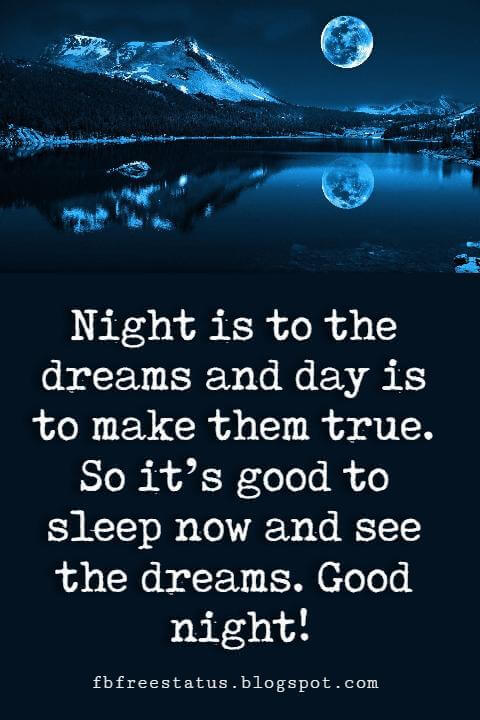 Night is to the dreams and day is to make them true. So it's good to sleep now and see the dreams. Good night Picture Quotes!
