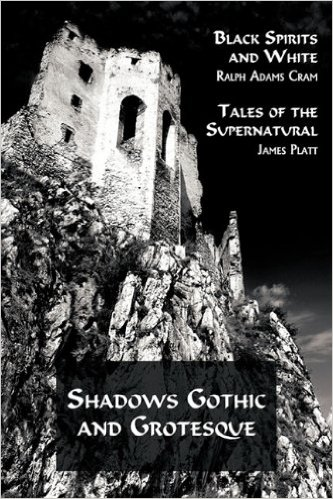 Shadows Gothic And Grotesque Black Spirits White By Ralph Adams Cram Tales Of The Supernatural James Platt