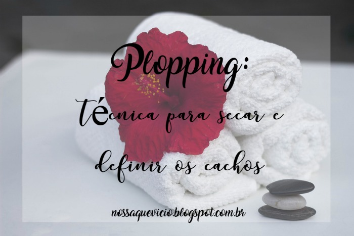 Plopping: técnica para secar e definir os cachos