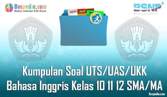 Kumpulan Soal UTS/UAS/UKK Bahasa Inggris Kelas 10 11 12 SMA/MA Terbaru