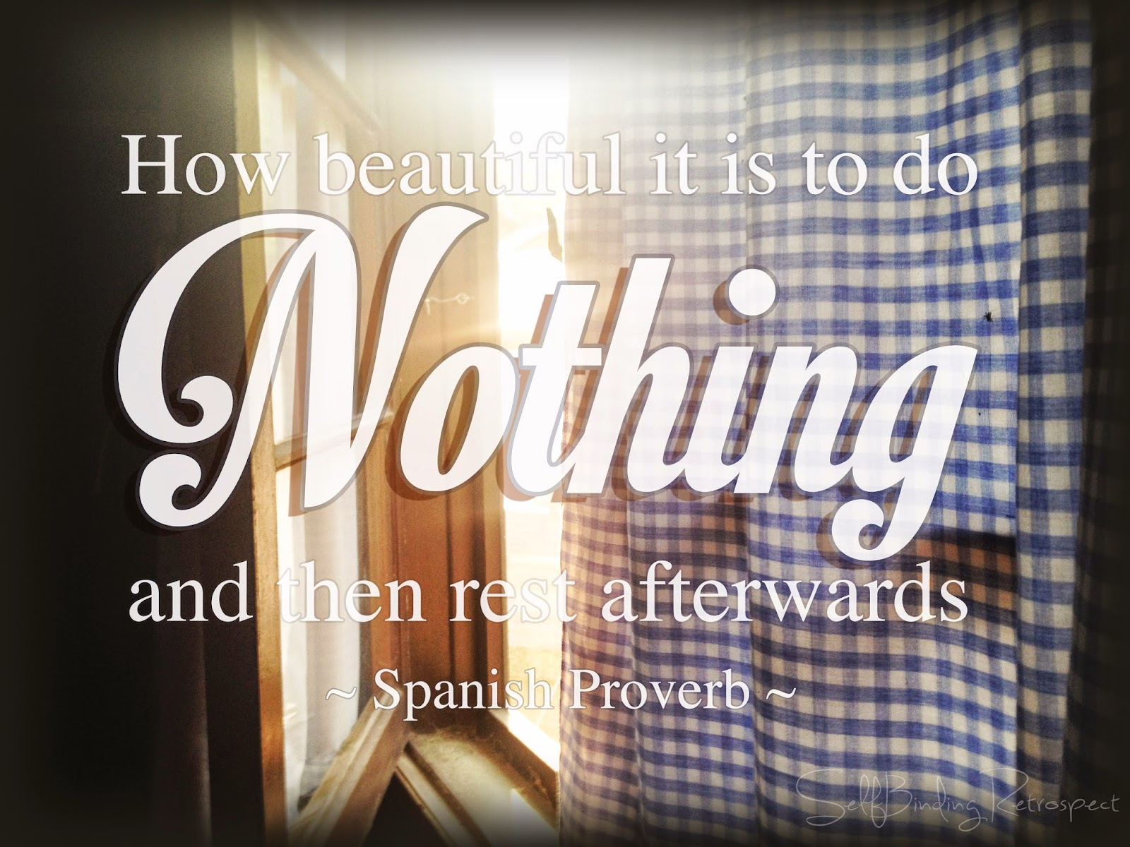 How beautiful it is to do nothing and then rest afterwards - Spanish Proverb on SelfBinding Retrospect by Alanna Rusnak