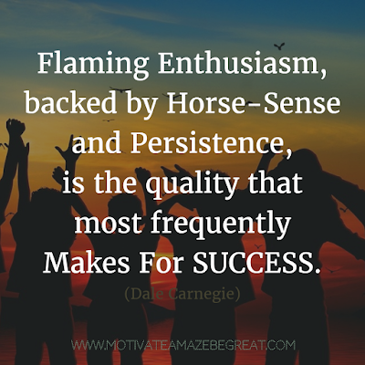 "Featured on 33 Rare Success Quotes In Images To Inspire You: ""Flaming enthusiasm, backed by horse-sense and persistence, is the quality that most frequently makes for success."" - Dale Carnegie"