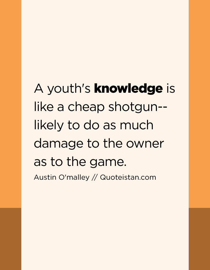 A youth's knowledge is like a cheap shotgun--likely to do as much damage to the owner as to the game.