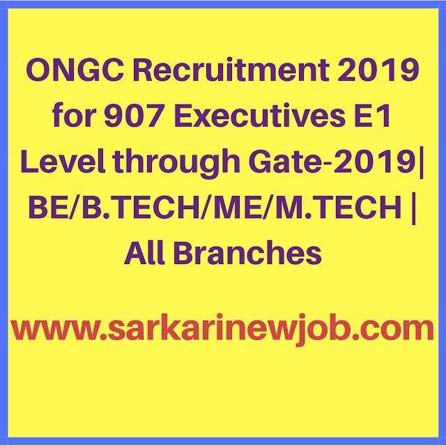 ONGC Recruitment 2019 for 907 Executives E1 Level through Gate-2019| BE/B.TECH/ME/M.TECH | All Branches
