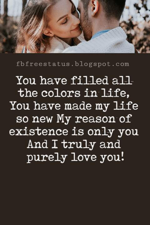 Love Text Messages, You have filled all the colors in life, You have made my life so new My reason of existence is only you And I truly and purely love you!