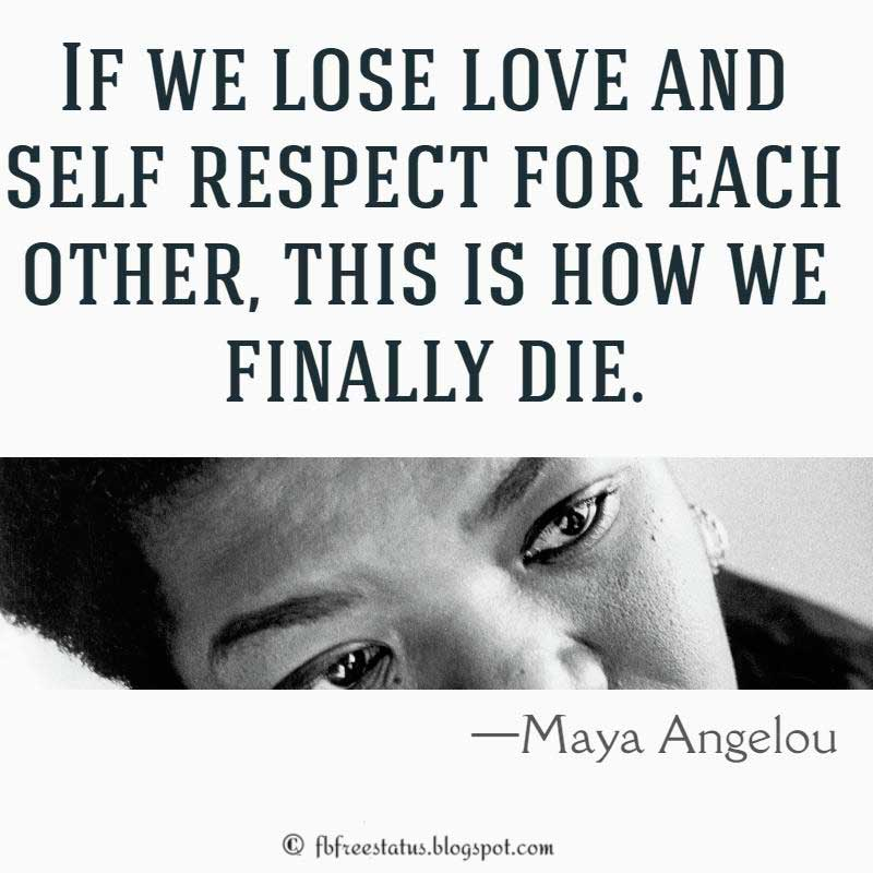 Maya Angelou Quote: If we lose love and self respect for each other, this is how we finally die.
