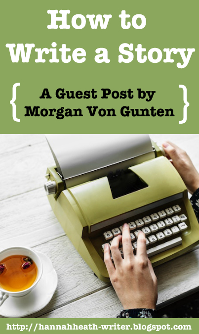 Hannah Heath: How to Write a Story - A Guest Post by Morgan Von Gunten
