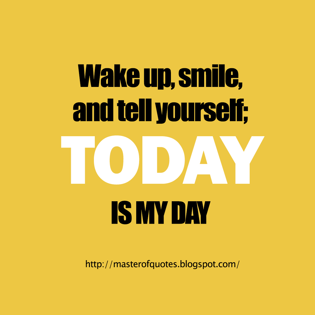 Wake Up Smile And Tell Yourself Today Is My Day Master Of Quotes