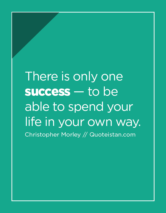 There is only one success — to be able to spend your life in your own way.
