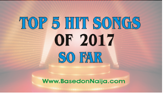 TOP 5 HIT SONGS: CHECK OUT LATEST NIGERIA MUSIC HIT SONGS OF 2017 SO FAR