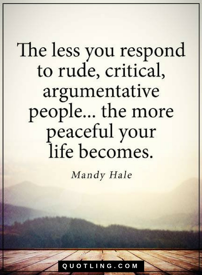 The Less You Respond To Rude Critical Argumentative People Quotes