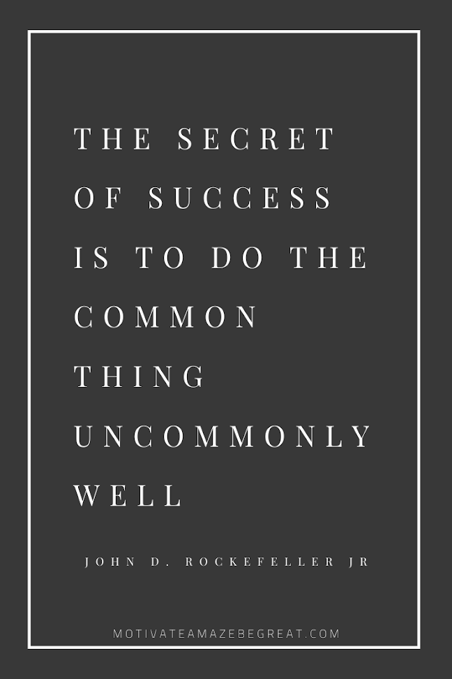 "44 Short Success Quotes And Sayings: ""The secret of success is to do the common thing uncommonly well."" - John D. Rockefeller Jr."