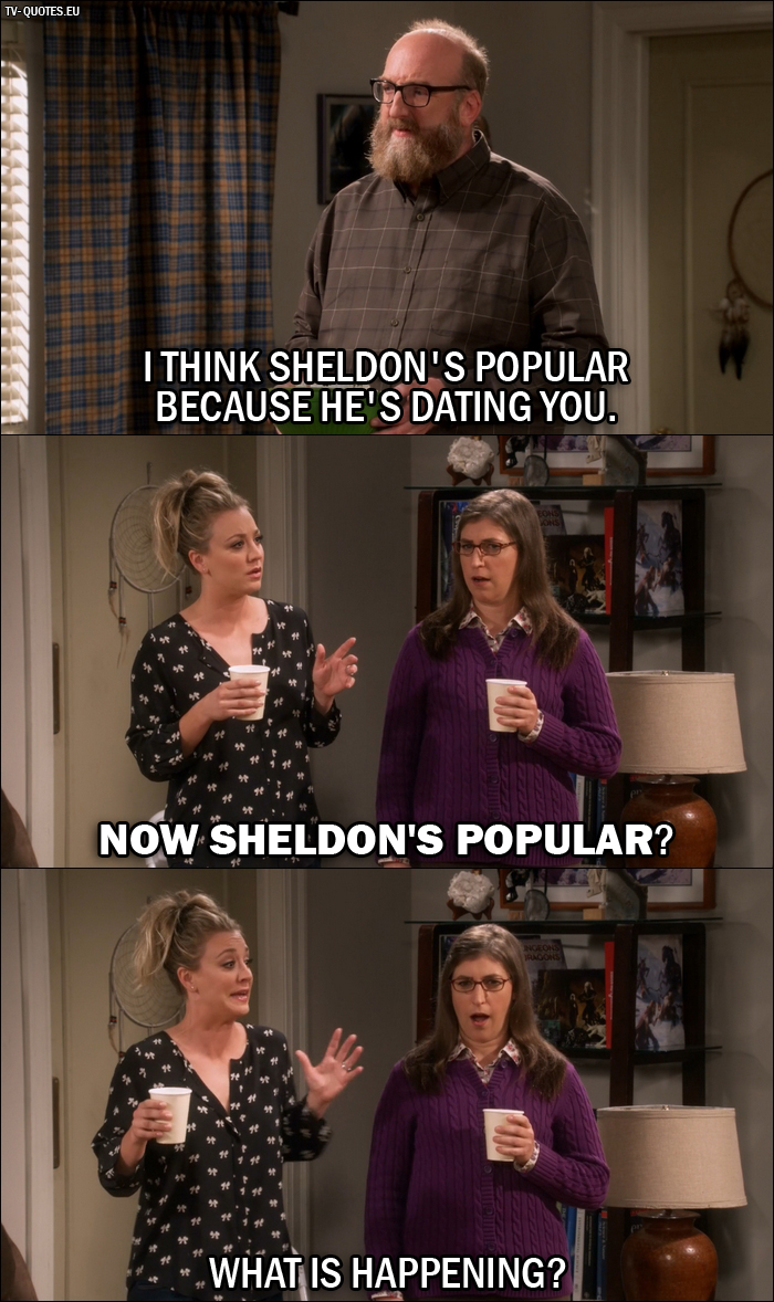 12 Best The Big Bang Theory Quotes from The Dependence Transcendence (10x03) - Bert (to Amy): I think Sheldon's popular because he's dating you. - Penny Hofstadter: Now Sheldon's popular? What is happening?