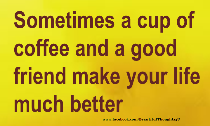 Friends Make Life Better Quotes: Sometimes A Cup Of Coffee And A Good Friend Make Your Life