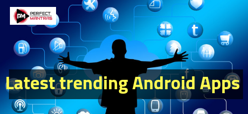 Latest trending Android Apps must have in your android Phone