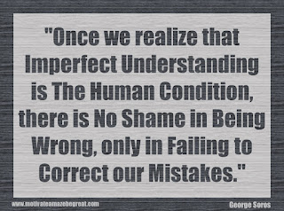"Featured in our 34 Inspirational Quotes How To Fail Your Way To Success: ""Once we realize that imperfect understanding is the human condition, there is no shame in being wrong, only in failing to correct our mistakes."" - George Soros"