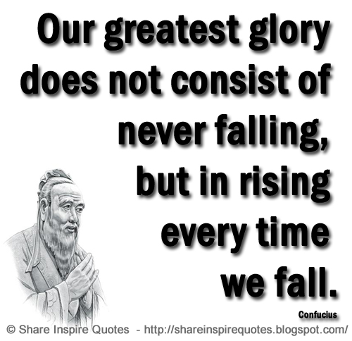 Our Greatest Glory Does Not Consist Of Never Falling, But