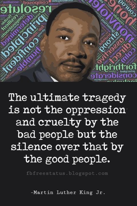 Quotes by Martin Luther King jr, The ultimate tragedy is not the oppression and cruelty by the bad people but the silence over that by the good people.