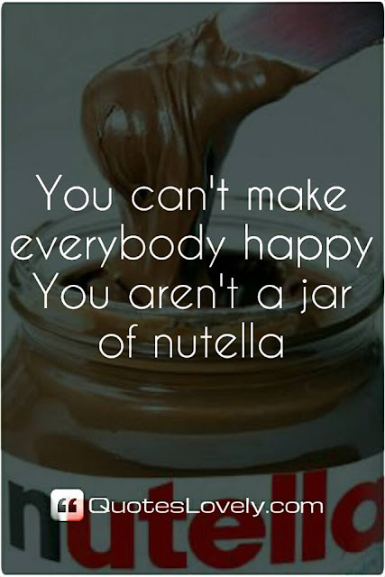 don't make everybody happy you aren't a jar of nutella