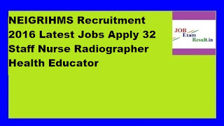 NEIGRIHMS Recruitment 2016 Latest Jobs Apply 32 Staff Nurse Radiographer Health Educator