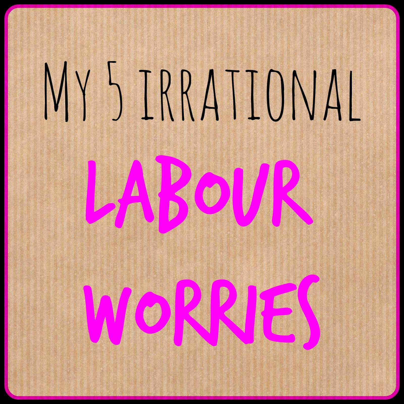My 5 irrational labour worries graphic