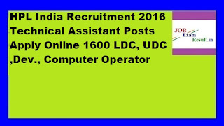HPL India Recruitment 2016 Technical Assistant Posts Apply Online 1600 LDC, UDC ,Dev., Computer Operator