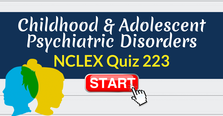 Childhood Psychiatric Disorders >> Childhood And Adolescent Psychiatric Disorders Nclex Quiz 223